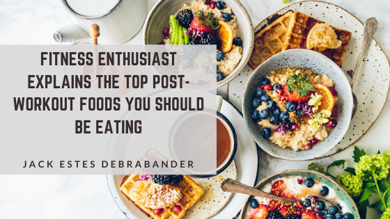 Fitness Enthusiast Jack Estes Debrabander Explains the Top Post-Workout Foods You Should Be Eating